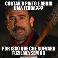 CORTAR O PINTO E ABRIR UMA FENDA???POR ISSO QUE CHE GUEVARA FUZILAVA SEM DÓ