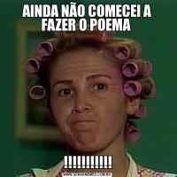 AINDA NÃO COMECEI A FAZER O POEMA !!!!!!!!!!!