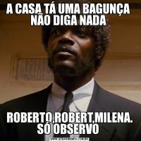 A CASA TÁ UMA BAGUNÇA  NÃO DIGA NADA ROBERTO,ROBERT,MILENA. SÓ OBSERVO