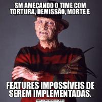 SM AMEÇANDO O TIME COM TORTURA, DEMISSÃO, MORTE E FEATURES IMPOSSÍVEIS DE SEREM IMPLEMENTADAS.