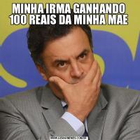 MINHA IRMA GANHANDO 100 REAIS DA MINHA MAE