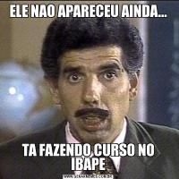 ELE NAO APARECEU AINDA...TA FAZENDO CURSO NO IBAPE