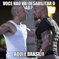 VOCE NAO VAI DESABILITAR O AD?AQUI É BRASIL!!