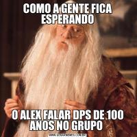 COMO A GENTE FICA ESPERANDOO ALEX FALAR DPS DE 100 ANOS NO GRUPO