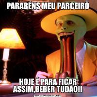 PARABÉNS MEU PARCEIROHOJE É PARA FICAR ASSIM,BEBER TUDÃO!!