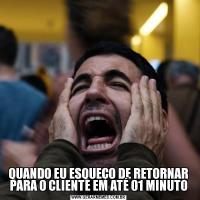 QUANDO EU ESQUEÇO DE RETORNAR PARA O CLIENTE EM ATÉ 01 MINUTO