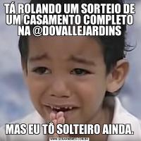 TÁ ROLANDO UM SORTEIO DE UM CASAMENTO COMPLETO NA @DOVALLEJARDINSMAS EU TÔ SOLTEIRO AINDA.