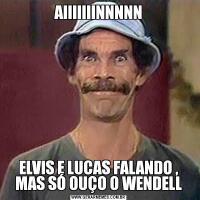 AIIIIIIINNNNNELVIS E LUCAS FALANDO , MAS SÓ OUÇO O WENDELL