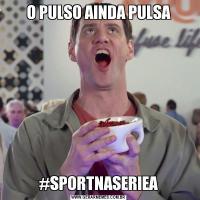 O PULSO AINDA PULSA#SPORTNASERIEA
