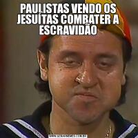 PAULISTAS VENDO OS JESUÍTAS COMBATER A ESCRAVIDÃO