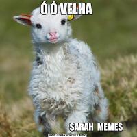 Ó Ó VELHA                                     SARAH  MEMES