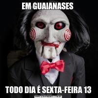 EM GUAIANASES TODO DIA É SEXTA-FEIRA 13
