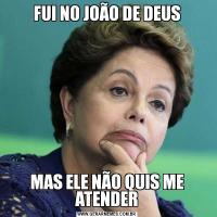 FUI NO JOÃO DE DEUSMAS ELE NÃO QUIS ME ATENDER