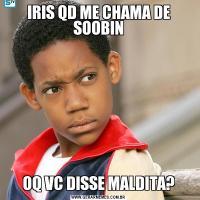 IRIS QD ME CHAMA DE SOOBINOQ VC DISSE MALDITA?