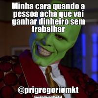 Minha cara quando a pessoa acha que vai ganhar dinheiro sem trabalhar@prigregoriomkt
