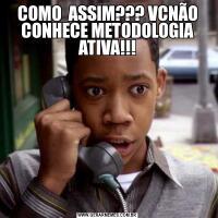 COMO  ASSIM??? VCNÃO CONHECE METODOLOGIA ATIVA!!!