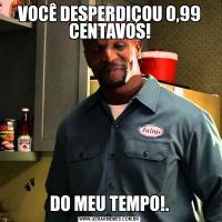VOCÊ DESPERDIÇOU 0,99 CENTAVOS!DO MEU TEMPO!.