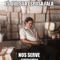 ES QUE SUA ESPOSA FALA NOS SERVE