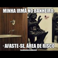 MINHA IRMÃ NO BANHEIRO:∙ AFASTE-SE, ÁREA DE RISCO