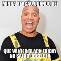 MINHA REAÇÃO QUANDO SEIQUE VAI TER BLACK FRIDAY NO SALÃO DE BELEZA