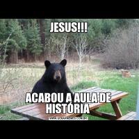 JESUS!!!ACABOU A AULA DE HISTÓRIA