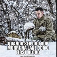 QUANDO SEU DUO SUP MORRE NA LANE E DA O FIRST BLOOD