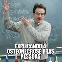 EXPLICANDO A OSTEONECROSE PRAS PESSOAS