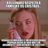 BOLSONARO RESPEITA A FAMÍLIA E OS CRISTÃOS...REBAIXA AS MULHERES É UM DESEQUILIBRADO PROPAGA IDEIAS DE ÓDIO NÃO TEM ARGUMENTO... BEM DIFERENTE DE CRISTO!!!