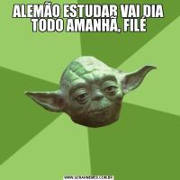 ALEMÃO ESTUDAR VAI DIA TODO AMANHÃ, FILÉ