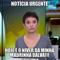 NOTÍCIA URGENTEHOJE É O NIVER DA MINHA MADRINHA DALVA!!!