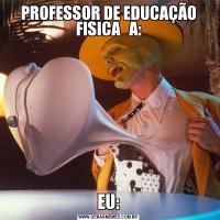 PROFESSOR DE EDUCAÇÃO FISICA   A:EU: