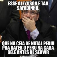 ESSE GLEYDSON É TÃO SAFADINHO,QUE NA CEIA DE NATAL PEDIU PRA BATER O PERU NA CARA DELE ANTES DE SERVIR