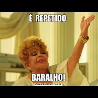 É  REPETIDO BARALHO!