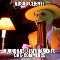 NOSSO CLIENTEQUANDO VÊ O FATURAMENTO DO E-COMMERCE