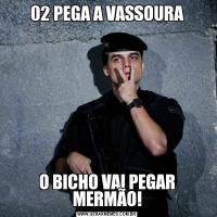 02 PEGA A VASSOURAO BICHO VAI PEGAR MERMÃO!