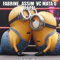 FABRINE...ASSIM  VC MATA O PAPAI