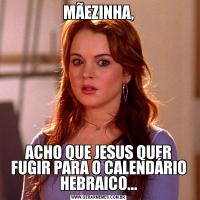 MÃEZINHA,ACHO QUE JESUS QUER FUGIR PARA O CALENDÁRIO HEBRAICO...