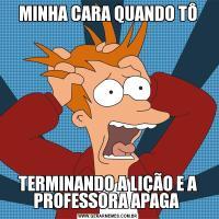 MINHA CARA QUANDO TÔTERMINANDO A LIÇÃO E A PROFESSORA APAGA