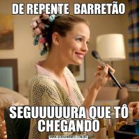 DE REPENTE  BARRETÃOSEGUUUUURA QUE TÔ CHEGANDO