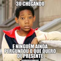 30 CHEGANDOE NINGUÉM AINDA PERGUNTOU O QUE QUERO DE PRESENTE