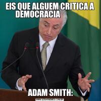 EIS QUE ALGUEM CRITICA A DEMOCRACIA                 ADAM SMITH: