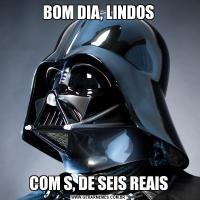 BOM DIA, LINDOSCOM S, DE SEIS REAIS