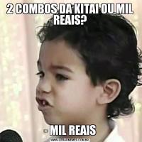 2 COMBOS DA KITAI OU MIL REAIS?- MIL REAIS