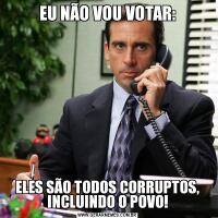 EU NÃO VOU VOTAR:ELES SÃO TODOS CORRUPTOS, INCLUINDO O POVO!