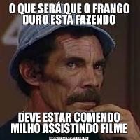 O QUE SERÁ QUE O FRANGO DURO ESTÁ FAZENDODEVE ESTAR COMENDO MILHO ASSISTINDO FILME