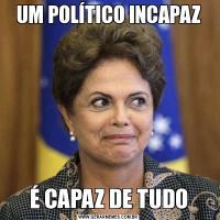 UM POLÍTICO INCAPAZÉ CAPAZ DE TUDO