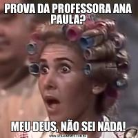 PROVA DA PROFESSORA ANA PAULA?MEU DEUS, NÃO SEI NADA!