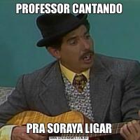 PROFESSOR CANTANDOPRA SORAYA LIGAR