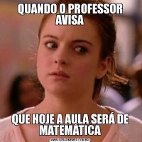 QUANDO O PROFESSOR AVISAQUE HOJE A AULA SERÁ DE MATEMÁTICA