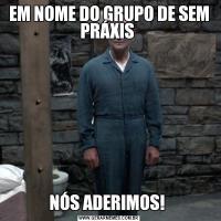 EM NOME DO GRUPO DE SEM PRÁXIS NÓS ADERIMOS!